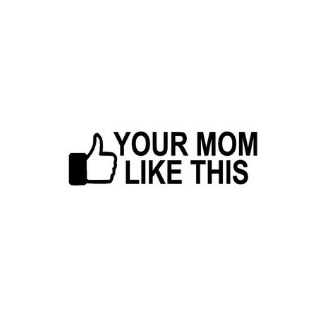 Your mom like